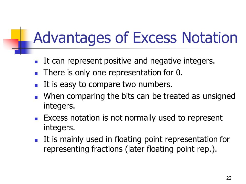23 Advantages of Excess Notation It can represent positive and negative integers. There is only one representation for 0. It is easy to compare two nu