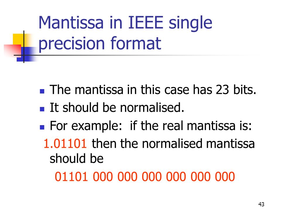 43 Mantissa in IEEE single precision format The mantissa in this case has 23 bits. It should be normalised. For example: if the real mantissa is: 1.01