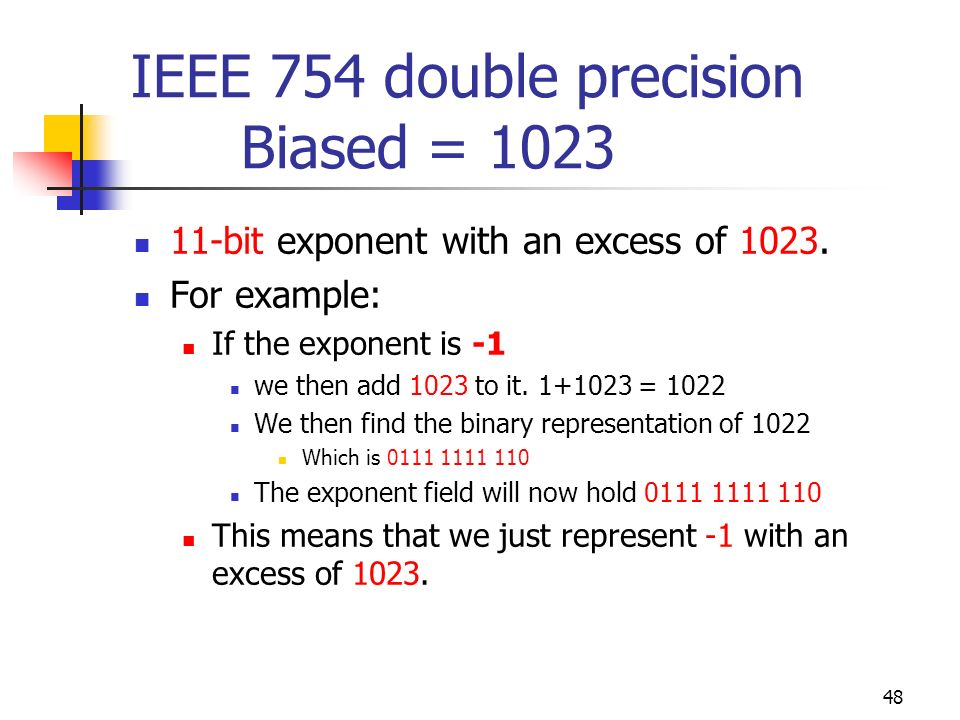 48 IEEE 754 double precision Biased = 1023 11-bit exponent with an excess of 1023. For example: If the exponent is -1 we then add 1023 to it. 1+1023 =