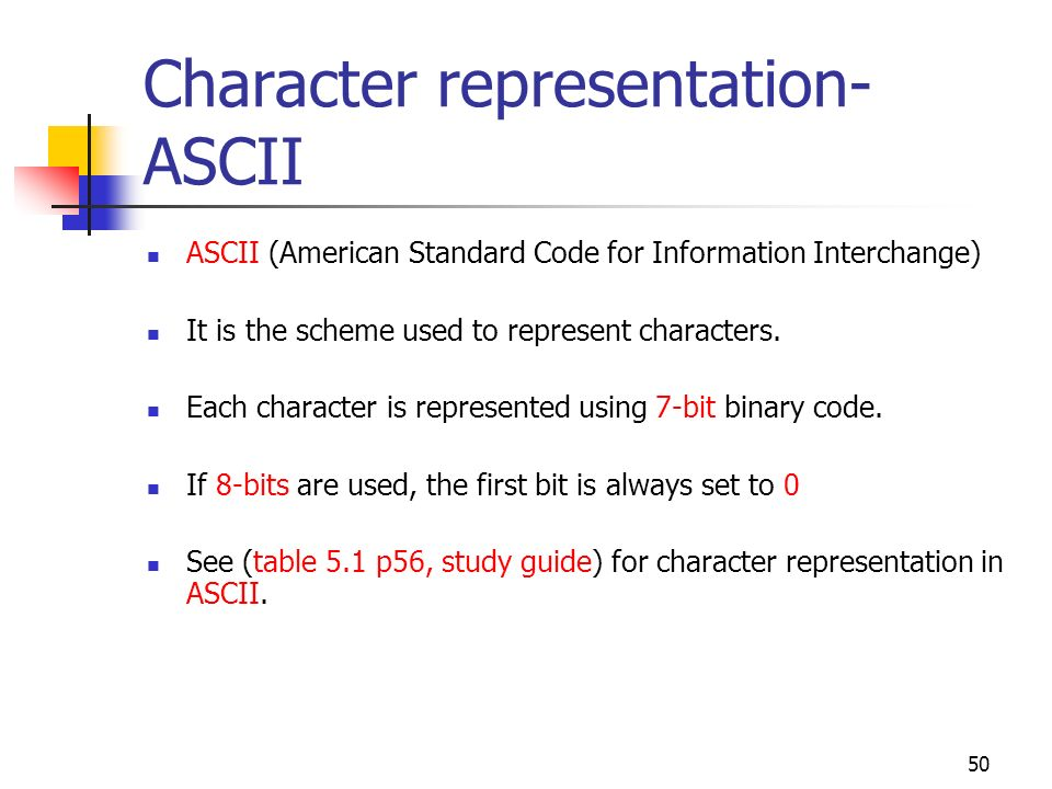 50 Character representation- ASCII ASCII (American Standard Code for Information Interchange) It is the scheme used to represent characters. Each char