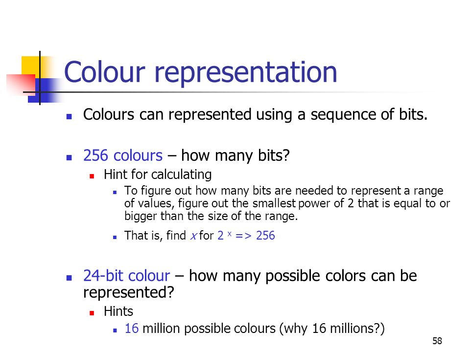 58 Colour representation Colours can represented using a sequence of bits. 256 colours – how many bits? Hint for calculating To figure out how many bi