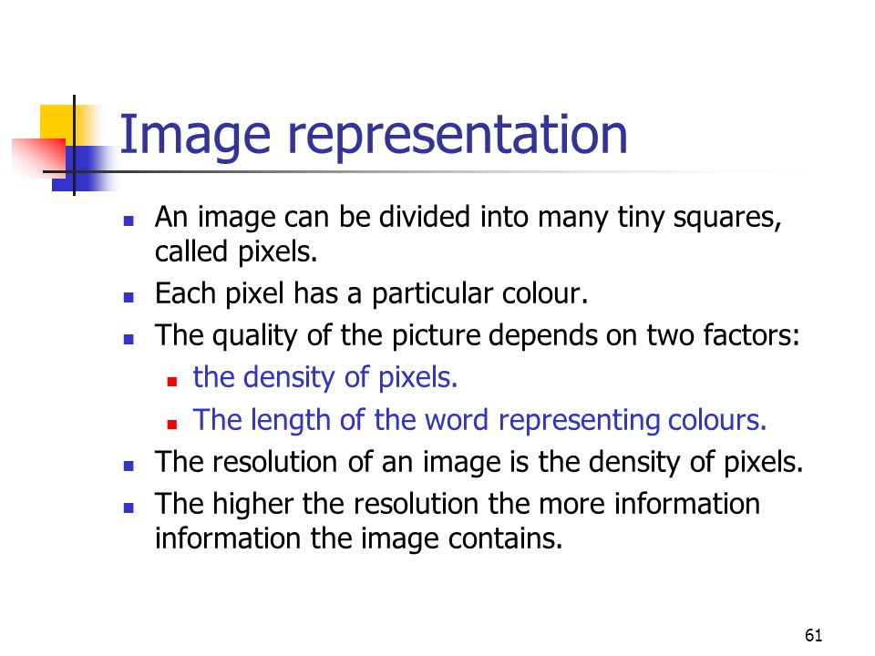 61 Image representation An image can be divided into many tiny squares, called pixels. Each pixel has a particular colour. The quality of the picture