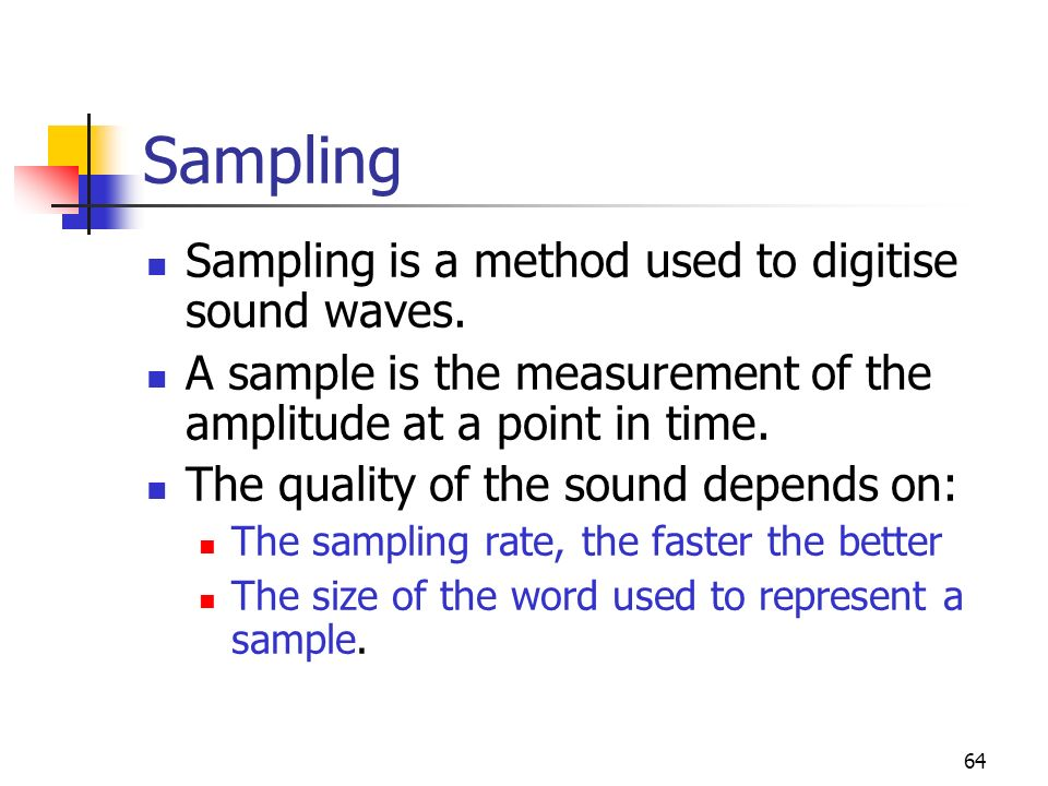 64 Sampling Sampling is a method used to digitise sound waves. A sample is the measurement of the amplitude at a point in time. The quality of the sou