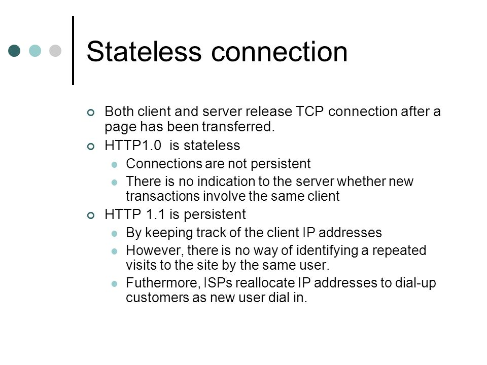 Stateless connection Both client and server release TCP connection after a page has been transferred. HTTP1.0 is stateless Connections are not persist