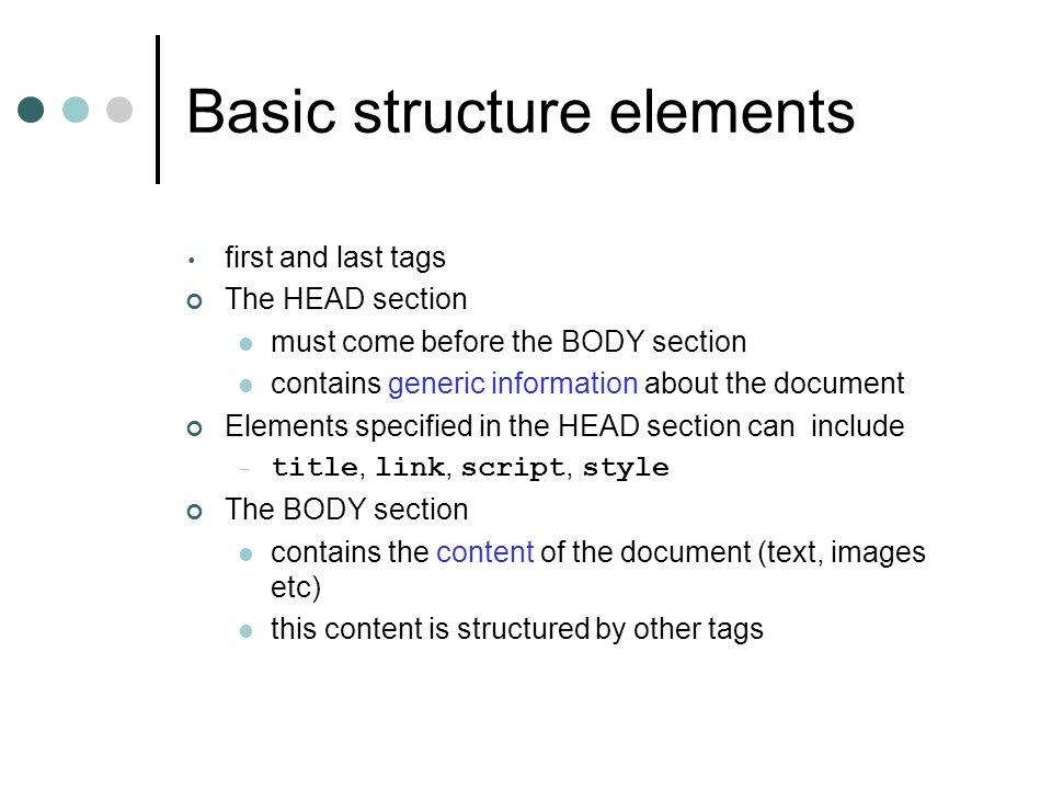 Basic structure elements first and last tags The HEAD section must come before the BODY section contains generic information about the document Elemen