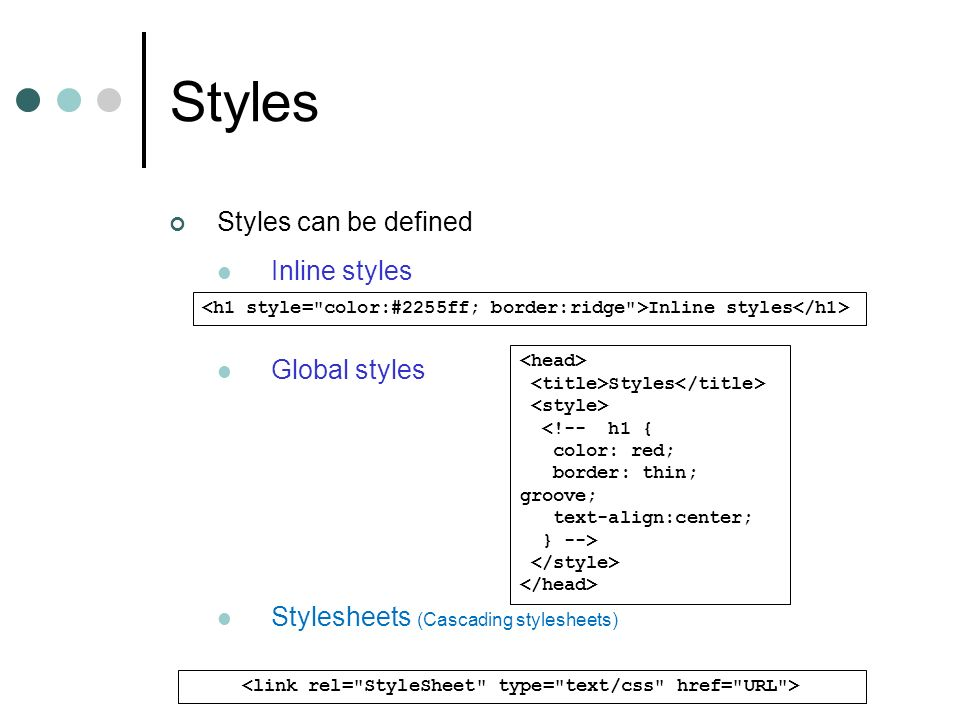 Styles Styles can be defined Inline styles Global styles Stylesheets (Cascading stylesheets) Inline styles Styles <!-- h1 { color: red; border: thin;