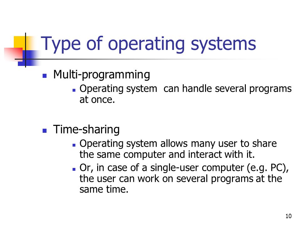 10 Type of operating systems Multi-programming Operating system can handle several programs at once. Time-sharing Operating system allows many user to