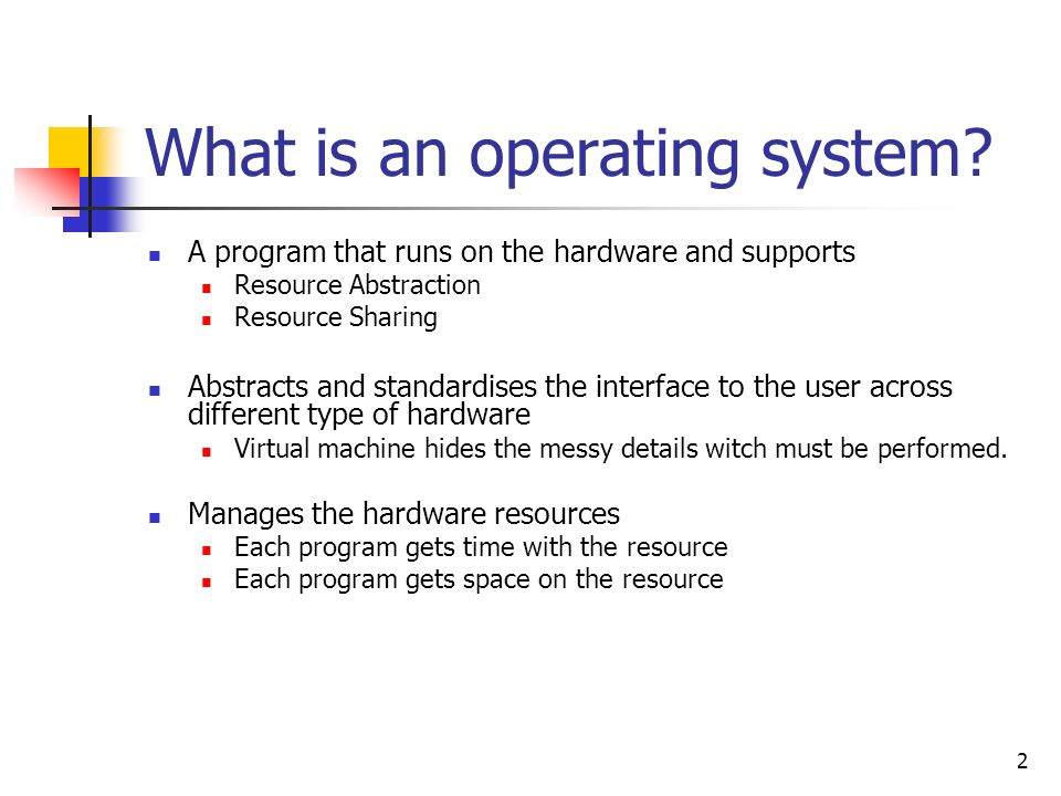 2 What is an operating system? A program that runs on the hardware and supports Resource Abstraction Resource Sharing Abstracts and standardises the i