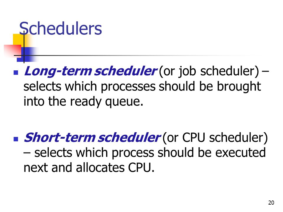 20 Schedulers Long-term scheduler (or job scheduler) – selects which processes should be brought into the ready queue. Short-term scheduler (or CPU sc