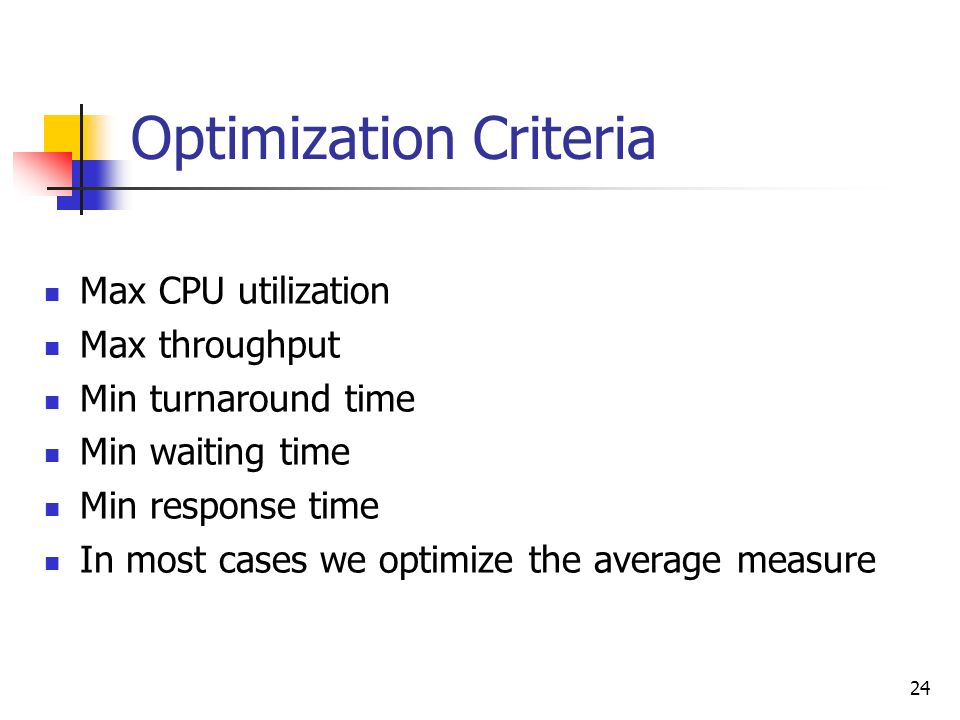 24 Optimization Criteria Max CPU utilization Max throughput Min turnaround time Min waiting time Min response time In most cases we optimize the avera