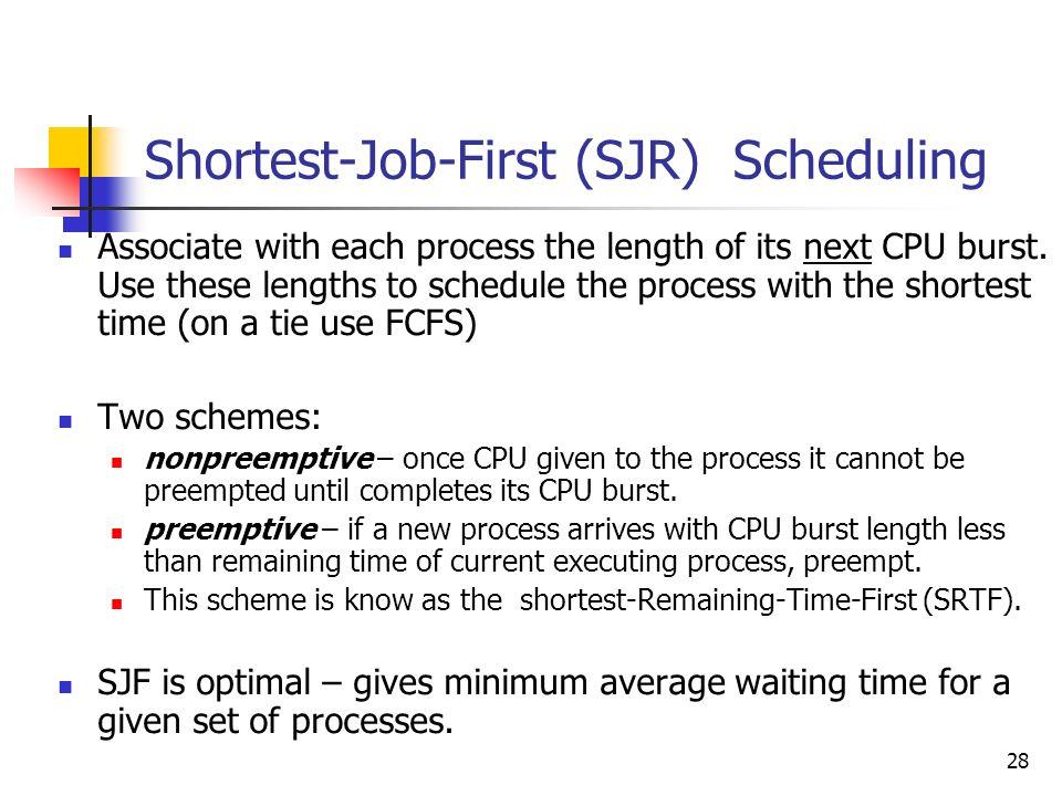 28 Shortest-Job-First (SJR) Scheduling Associate with each process the length of its next CPU burst. Use these lengths to schedule the process with th
