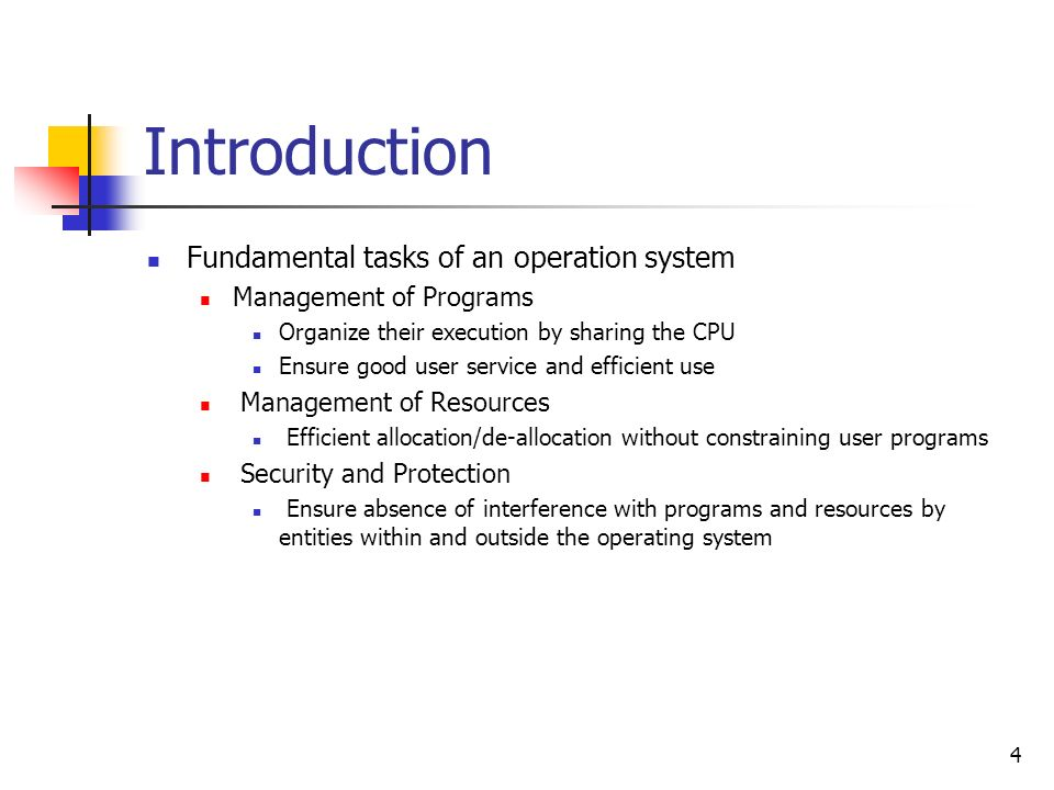 4 Introduction Fundamental tasks of an operation system Management of Programs Organize their execution by sharing the CPU Ensure good user service an