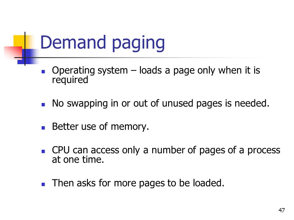 47 Demand paging Operating system – loads a page only when it is required No swapping in or out of unused pages is needed. Better use of memory. CPU c