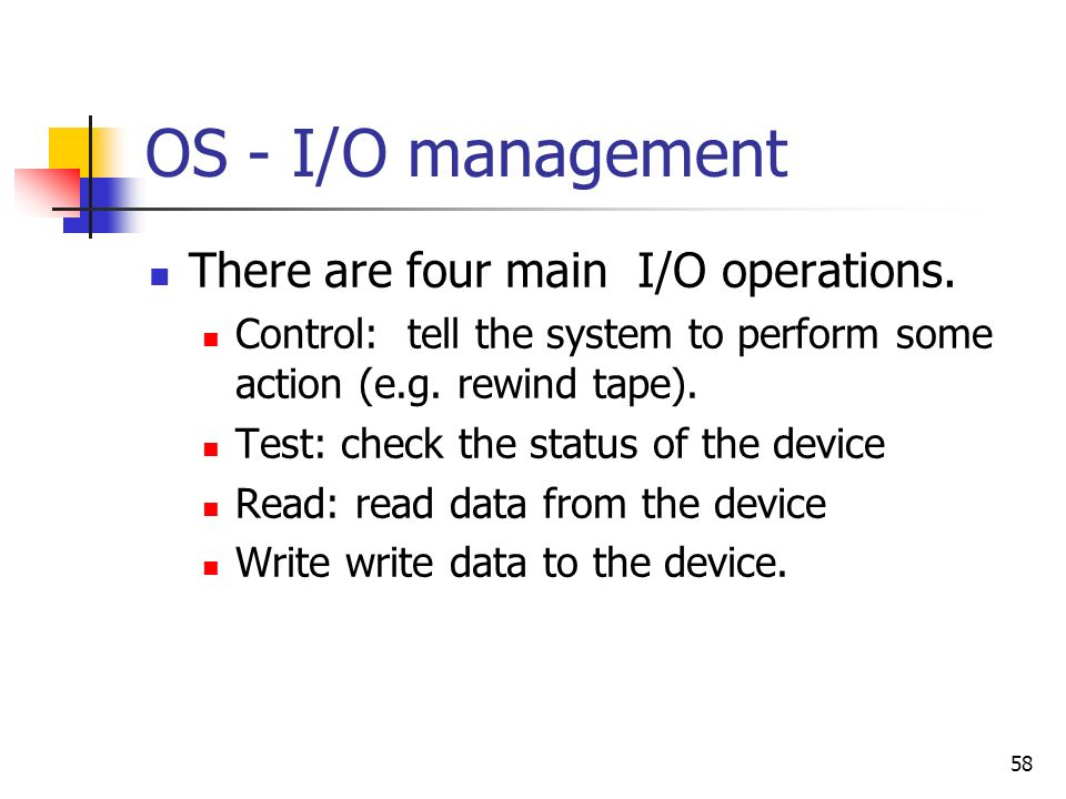 58 OS - I/O management There are four main I/O operations. Control: tell the system to perform some action (e.g. rewind tape). Test: check the status
