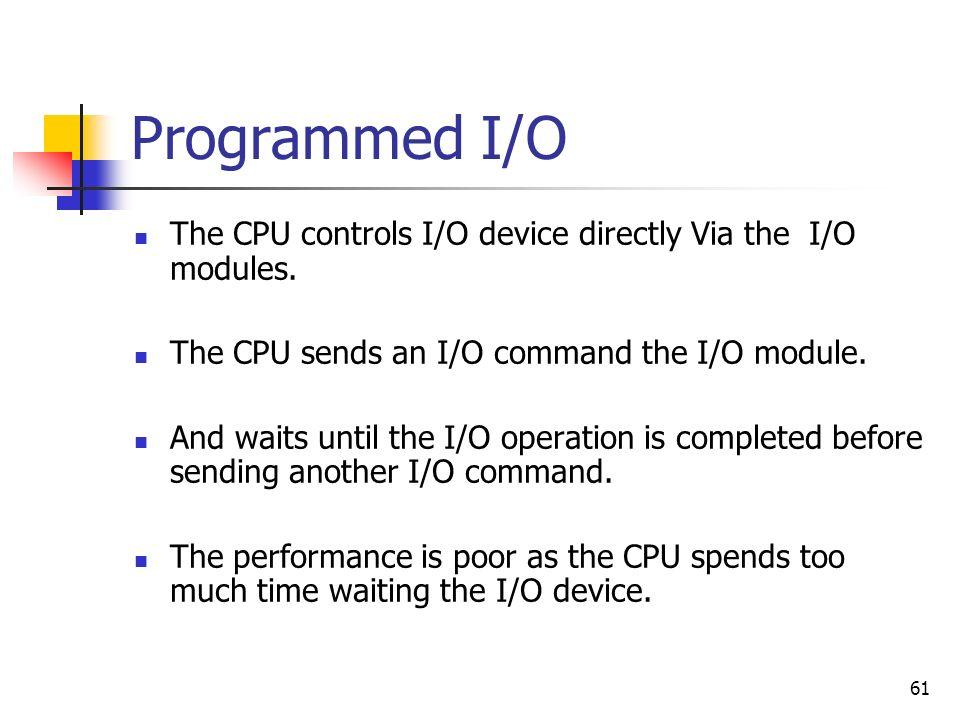 61 Programmed I/O The CPU controls I/O device directly Via the I/O modules. The CPU sends an I/O command the I/O module. And waits until the I/O opera