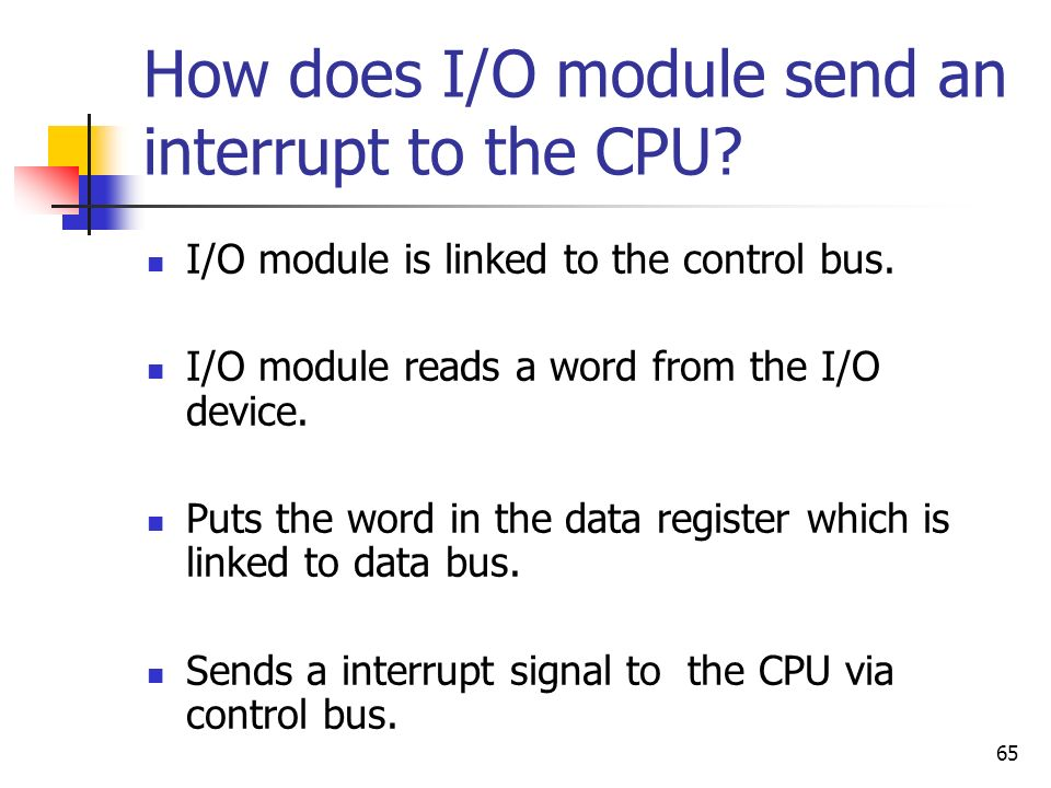 65 How does I/O module send an interrupt to the CPU? I/O module is linked to the control bus. I/O module reads a word from the I/O device. Puts the wo