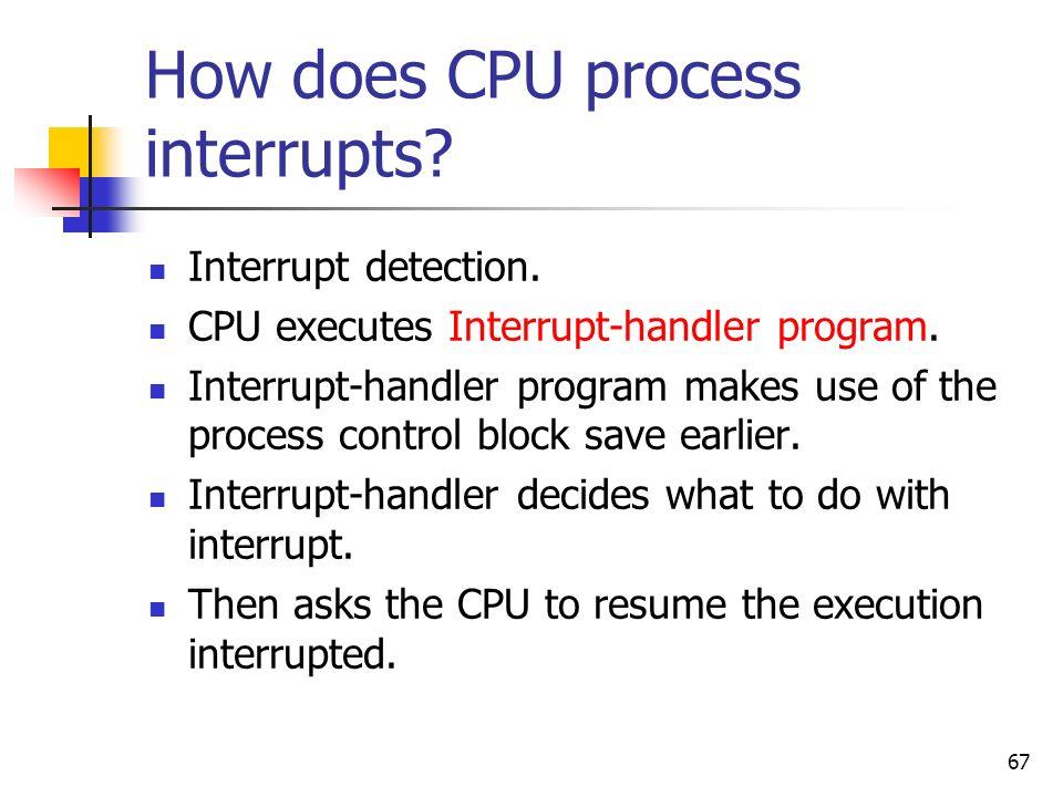67 How does CPU process interrupts? Interrupt detection. CPU executes Interrupt-handler program. Interrupt-handler program makes use of the process co