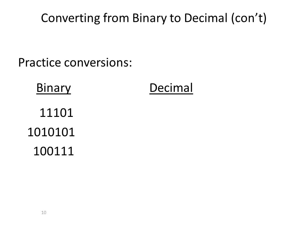 Converting from Binary to Decimal (cont) Practice conversions: Binary Decimal 11101 1010101 100111 10