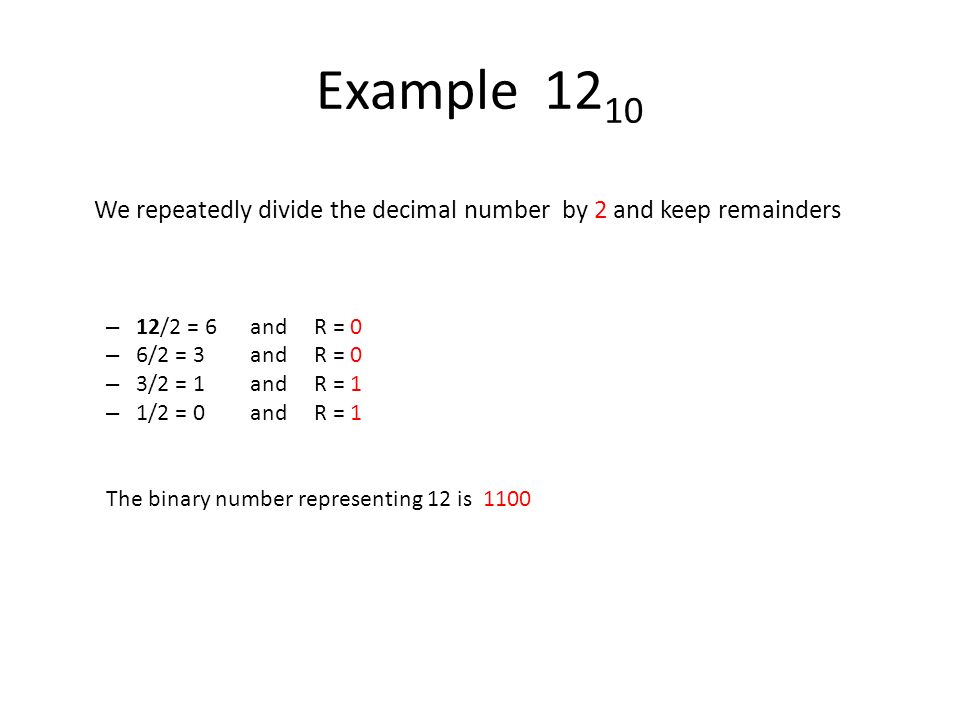 Example 12 10 We repeatedly divide the decimal number by 2 and keep remainders – 12/2 = 6 and R = 0 – 6/2 = 3and R = 0 – 3/2 = 1and R = 1 – 1/2 = 0and R = 1 The binary number representing 12 is 1100
