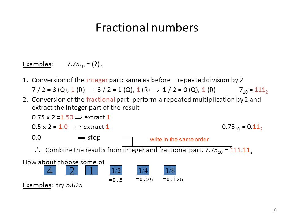 16 Fractional numbers Examples: 7.75 10 = (?) 2 1.Conversion of the integer part: same as before – repeated division by 2 7 / 2 = 3 (Q), 1 (R) 3 / 2 = 1 (Q), 1 (R) 1 / 2 = 0 (Q), 1 (R) 7 10 = 111 2 2.Conversion of the fractional part: perform a repeated multiplication by 2 and extract the integer part of the result 0.75 x 2 =1.50 extract 1 0.5 x 2 = 1.0 extract 1 0.75 10 = 0.11 2 0.0 stop Combine the results from integer and fractional part, 7.75 10 = 111.11 2 How about choose some of Examples: try 5.625 write in the same order 421 1/21/41/8 =0.5 =0.25=0.125