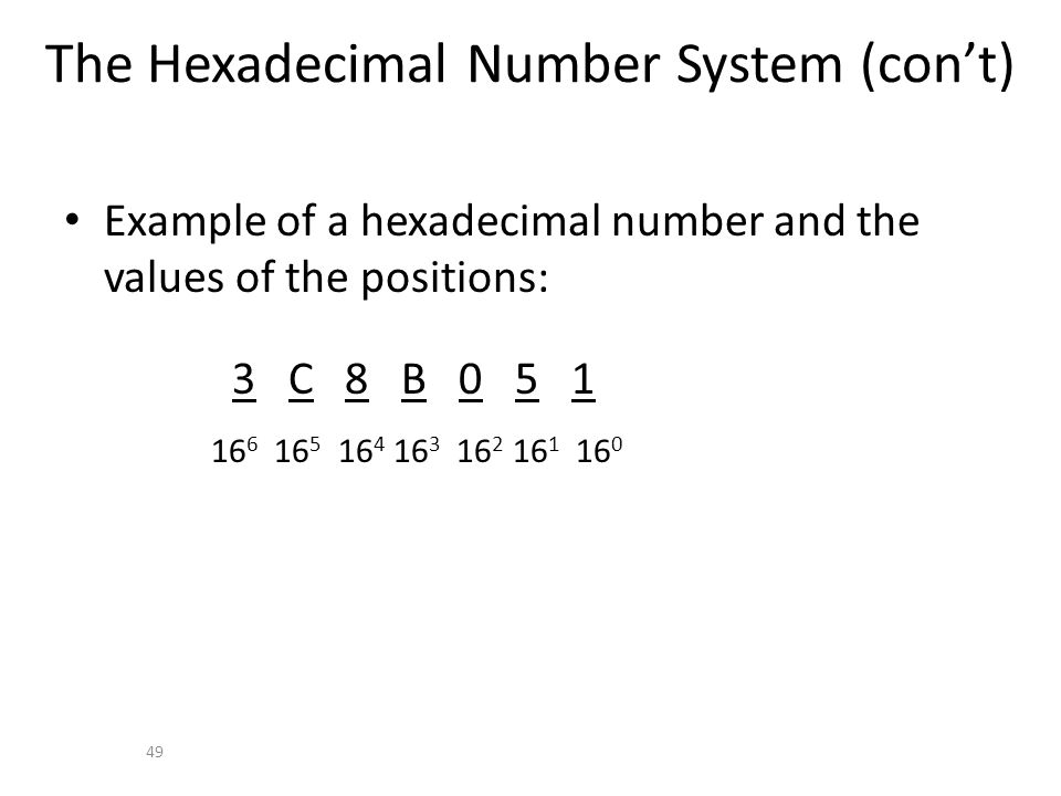 The Hexadecimal Number System (cont) Example of a hexadecimal number and the values of the positions: 3 C 8 B 0 5 1 16 6 16 5 16 4 16 3 16 2 16 1 16 0 49