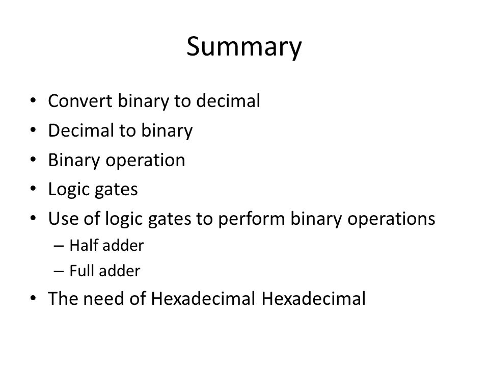 Summary Convert binary to decimal Decimal to binary Binary operation Logic gates Use of logic gates to perform binary operations – Half adder – Full adder The need of Hexadecimal Hexadecimal