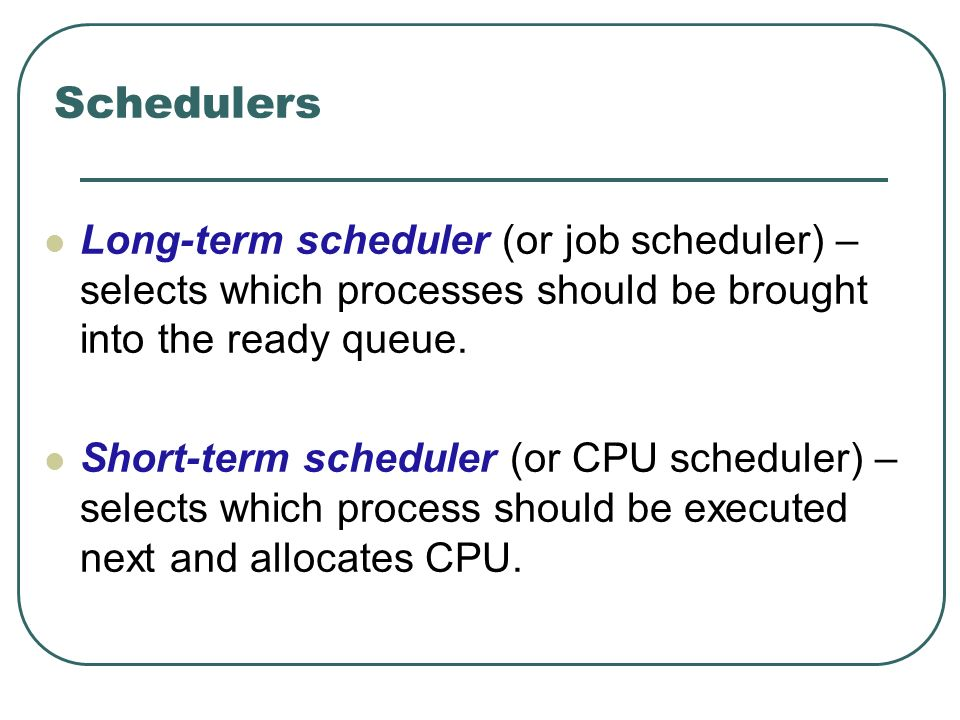 Schedulers Long-term scheduler (or job scheduler) – selects which processes should be brought into the ready queue. Short-term scheduler (or CPU sched