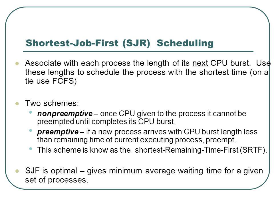 Shortest-Job-First (SJR) Scheduling Associate with each process the length of its next CPU burst. Use these lengths to schedule the process with the s