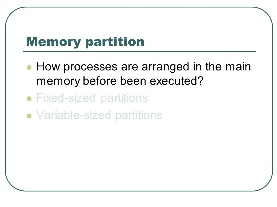Memory partition How processes are arranged in the main memory before been executed? Fixed-sized partitions Variable-sized partitions