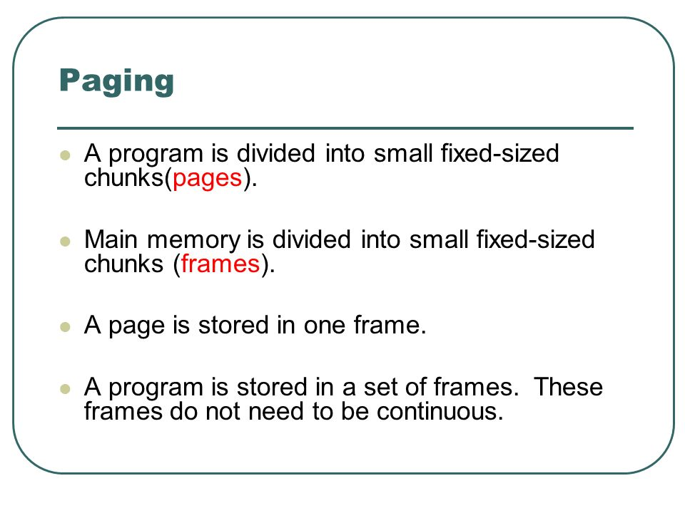A program is divided into small fixed-sized chunks(pages). Main memory is divided into small fixed-sized chunks (frames). A page is stored in one fram