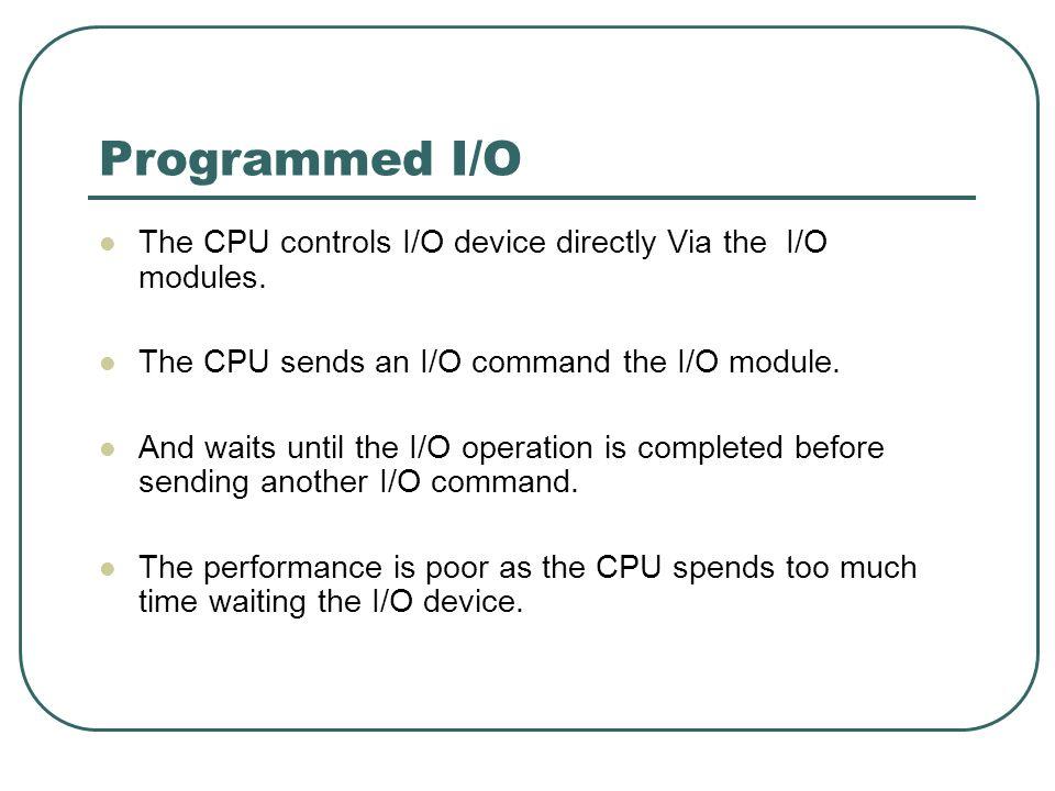 Programmed I/O The CPU controls I/O device directly Via the I/O modules. The CPU sends an I/O command the I/O module. And waits until the I/O operatio