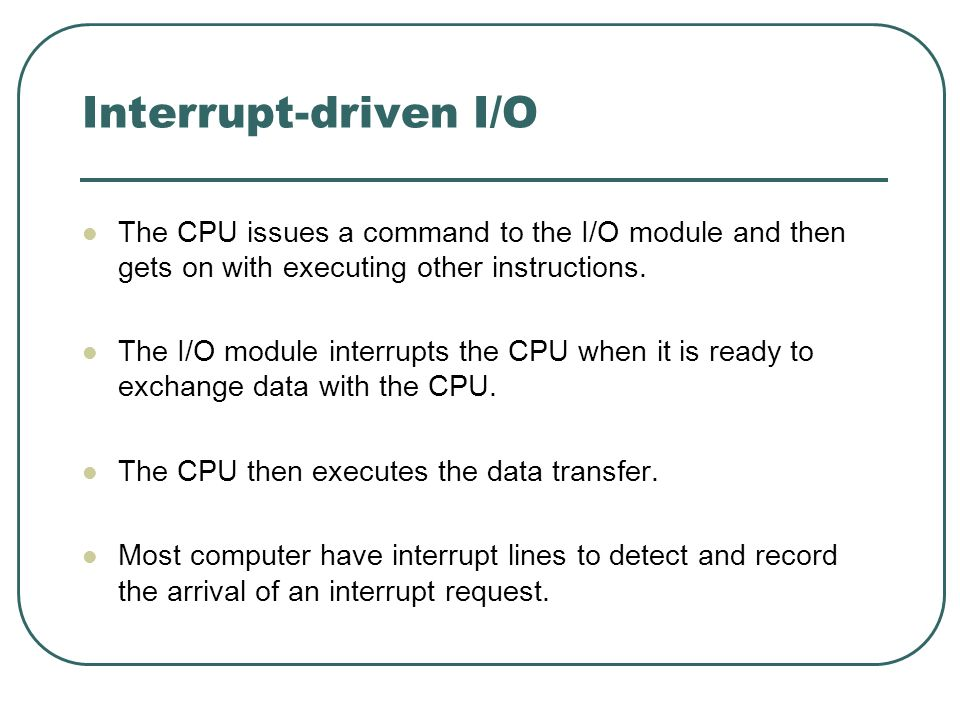Interrupt-driven I/O The CPU issues a command to the I/O module and then gets on with executing other instructions. The I/O module interrupts the CPU