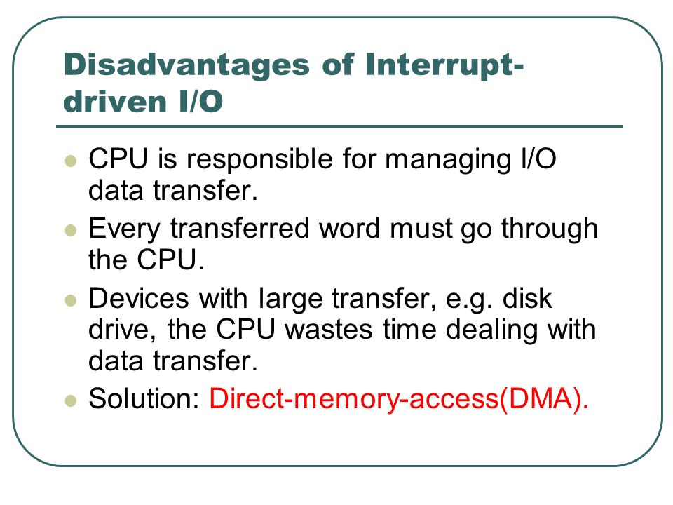 Disadvantages of Interrupt- driven I/O CPU is responsible for managing I/O data transfer. Every transferred word must go through the CPU. Devices with
