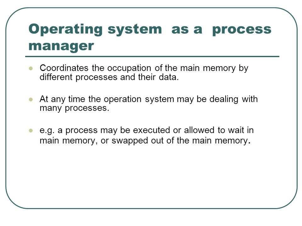 Operating system as a process manager Coordinates the occupation of the main memory by different processes and their data. At any time the operation s