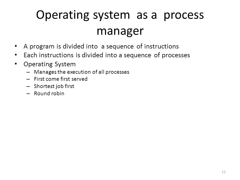 11 Operating system as a process manager A program is divided into a sequence of instructions Each instructions is divided into a sequence of processe