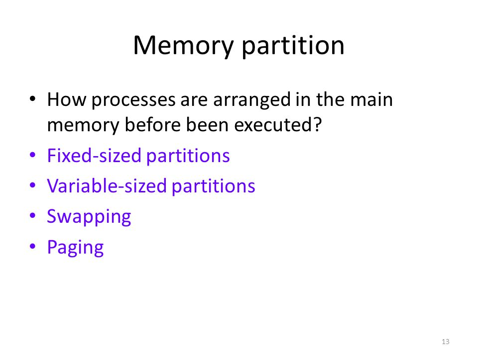 13 Memory partition How processes are arranged in the main memory before been executed? Fixed-sized partitions Variable-sized partitions Swapping Pagi