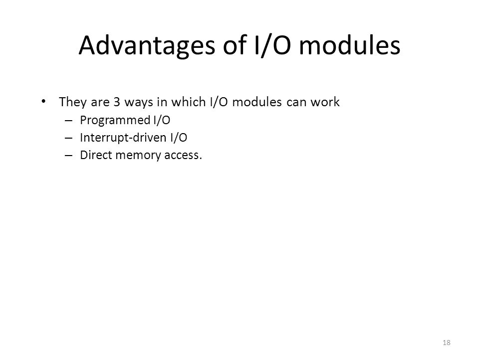 18 Advantages of I/O modules They are 3 ways in which I/O modules can work – Programmed I/O – Interrupt-driven I/O – Direct memory access.