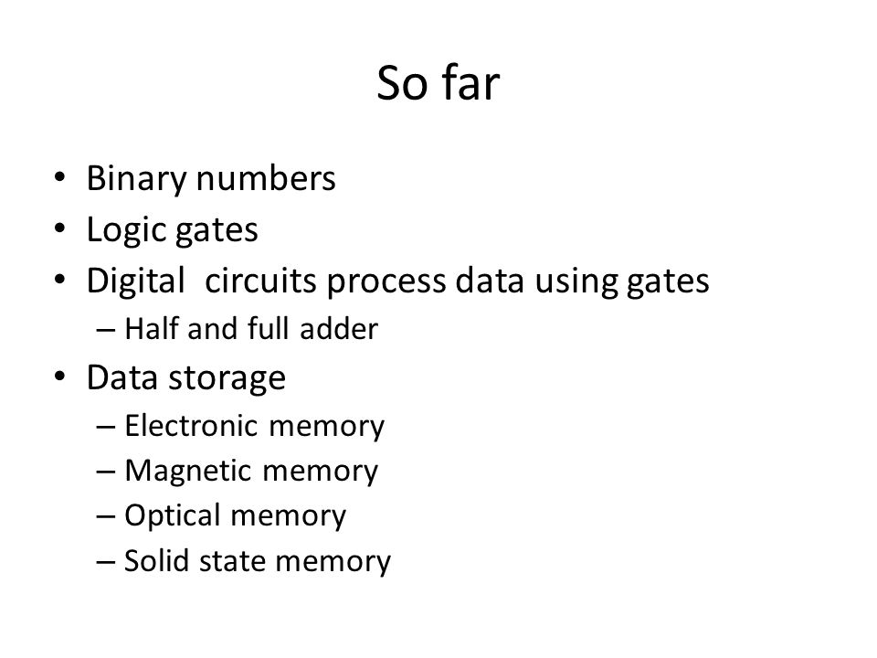 So far Binary numbers Logic gates Digital circuits process data using gates – Half and full adder Data storage – Electronic memory – Magnetic memory –