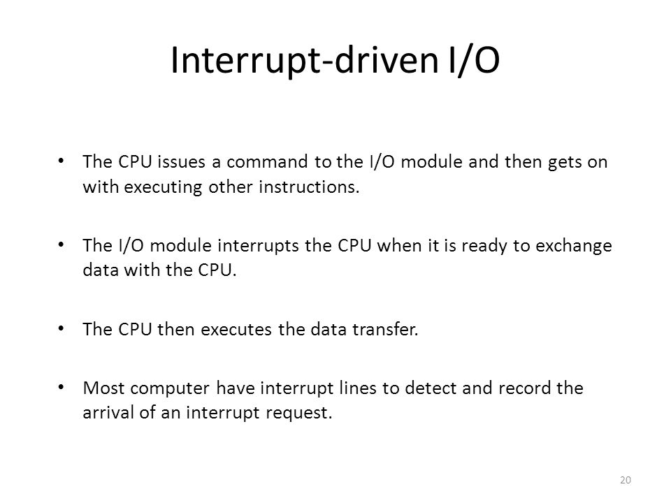 20 Interrupt-driven I/O The CPU issues a command to the I/O module and then gets on with executing other instructions. The I/O module interrupts the C