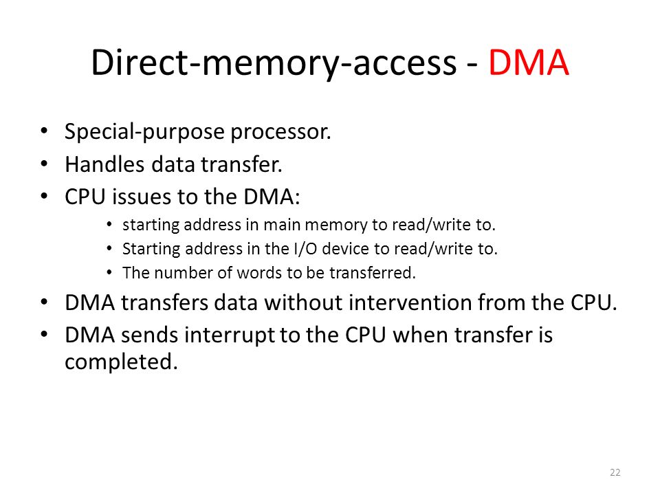 22 Direct-memory-access - DMA Special-purpose processor. Handles data transfer. CPU issues to the DMA: starting address in main memory to read/write t