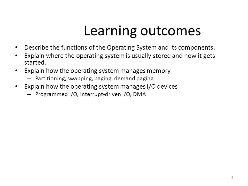 4 Learning outcomes Describe the functions of the Operating System and its components. Explain where the operating system is usually stored and how it