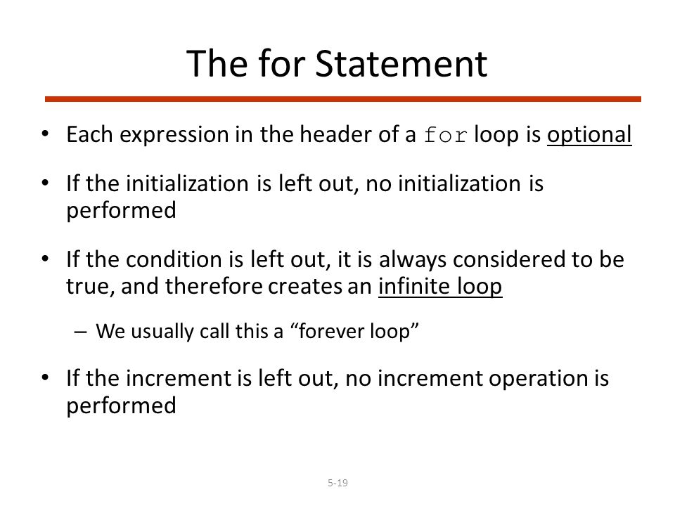 5-19 The for Statement Each expression in the header of a for loop is optional If the initialization is left out, no initialization is performed If the condition is left out, it is always considered to be true, and therefore creates an infinite loop – We usually call this a forever loop If the increment is left out, no increment operation is performed