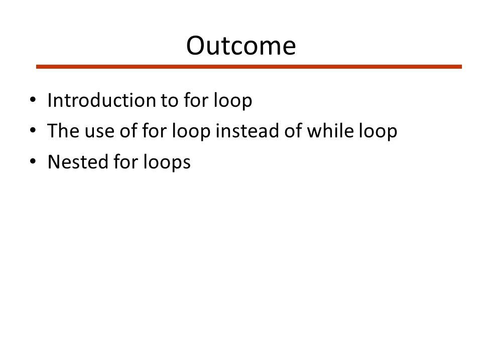 Outcome Introduction to for loop The use of for loop instead of while loop Nested for loops