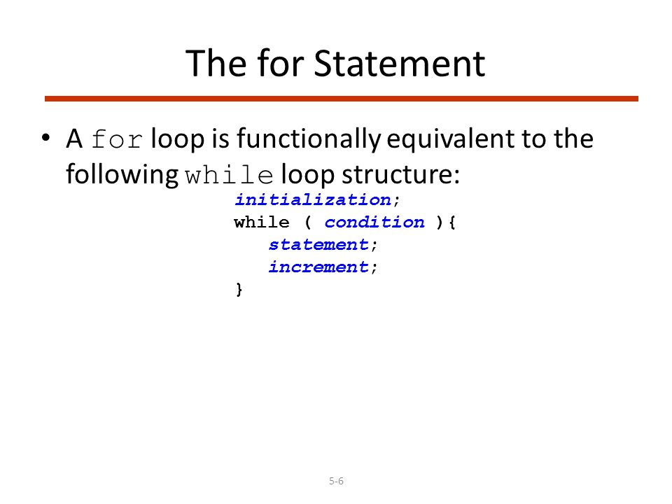 5-6 The for Statement A for loop is functionally equivalent to the following while loop structure: initialization; while ( condition ){ statement; increment; }