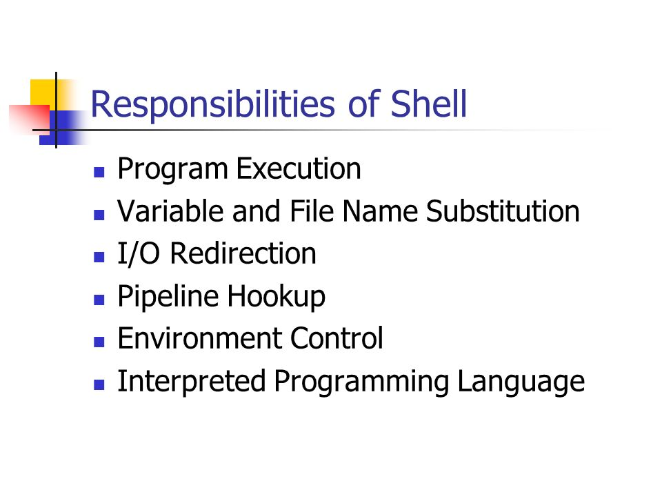 Responsibilities of Shell Program Execution Variable and File Name Substitution I/O Redirection Pipeline Hookup Environment Control Interpreted Programming Language