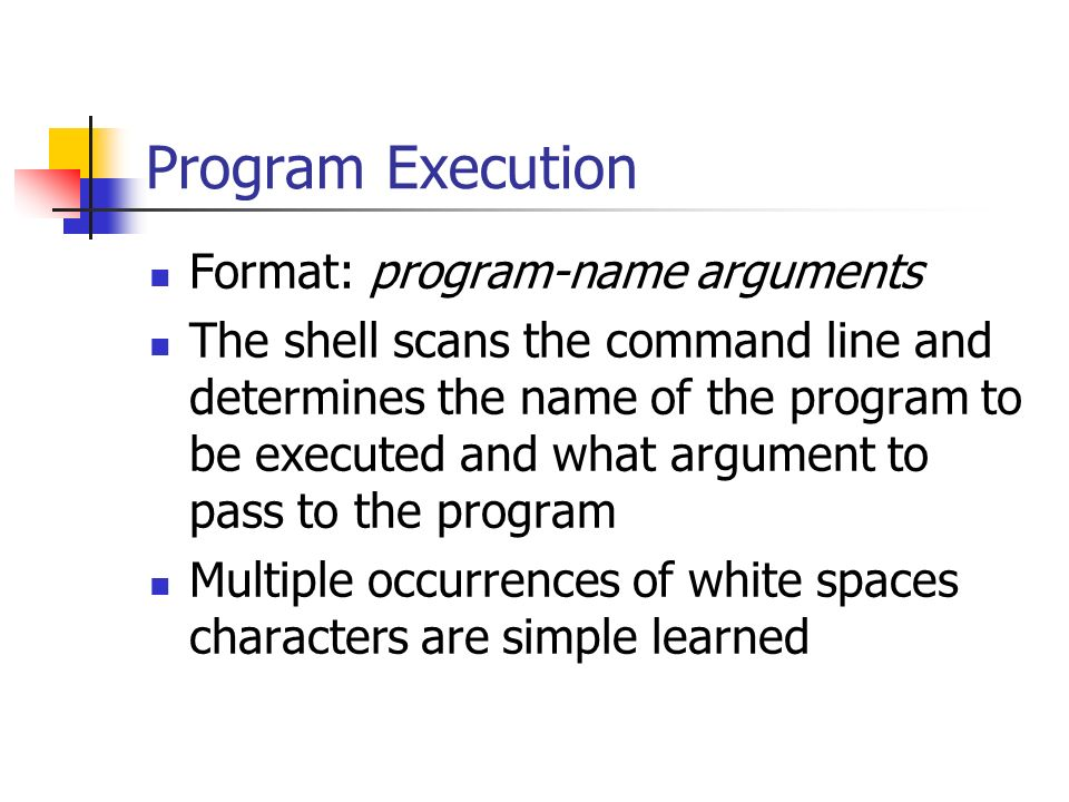 Program Execution Format: program-name arguments The shell scans the command line and determines the name of the program to be executed and what argument to pass to the program Multiple occurrences of white spaces characters are simple learned