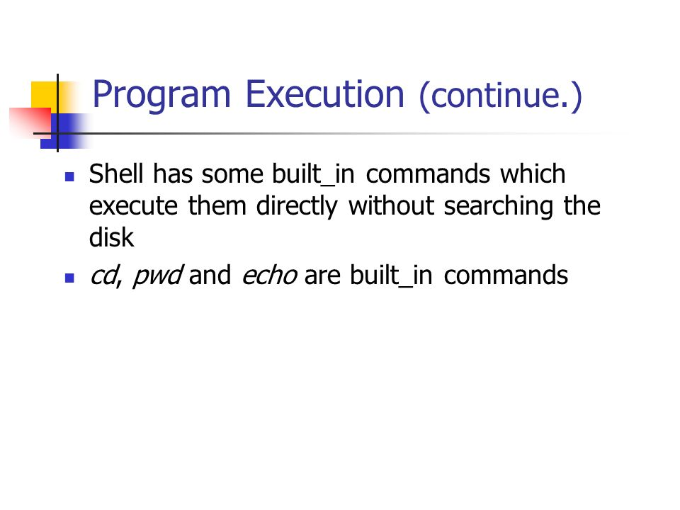 Program Execution (continue.) Shell has some built_in commands which execute them directly without searching the disk cd, pwd and echo are built_in commands
