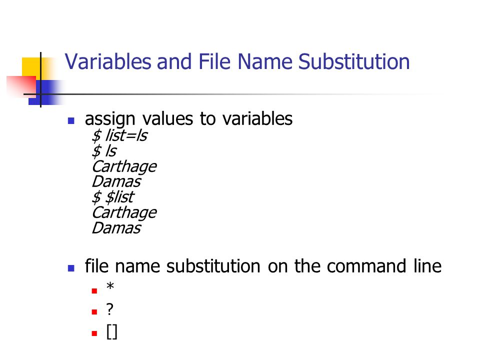 Variables and File Name Substitution assign values to variables $ list=ls $ ls Carthage Damas $ $list Carthage Damas file name substitution on the command line * .