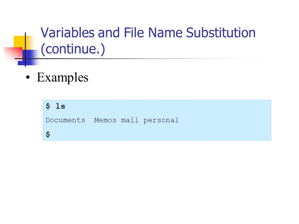 Variables and File Name Substitution (continue.) Examples $ ls Documents Memos mail personal $