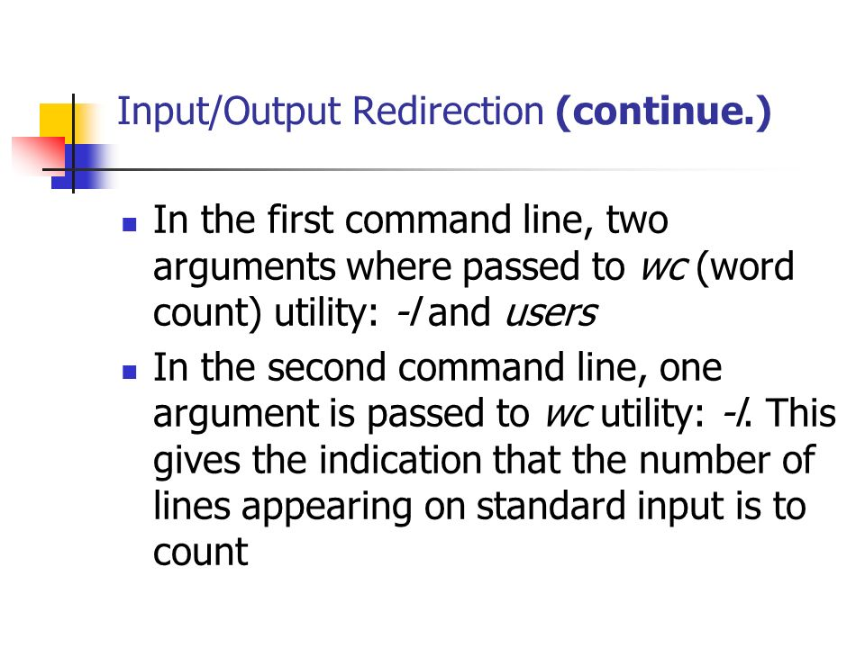 Input/Output Redirection (continue.) In the first command line, two arguments where passed to wc (word count) utility: -l and users In the second command line, one argument is passed to wc utility: -l.